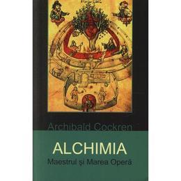 Alchimia. Maestrul si Marea Opera - Archibald Cockren, editura Herald