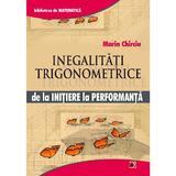 Inegalitati trigonometrice de la initiere la performanta - Marin Chirciu, editura Paralela 45