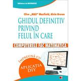 Ghidul definitiv privind felul in care computerele fac matematica - Clive Max Maxfield, Alvin Brown, editura Paralela 45