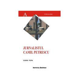 Jurnalistul Camil Petrescu - Dorin Popa, editura Institutul European