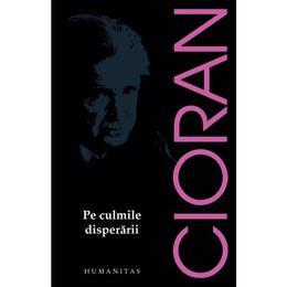 Pe culmile disperarii - Emil Cioran, editura Humanitas