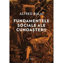 Fundamentele sociale ale cunoasterii - Alfred Bulai, editura Trei