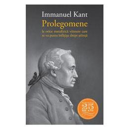 Prolegomene la orice metafizica viitoare care se va putea infatisa drept fiinta - Immanuel Kant, editura Humanitas