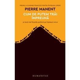 Cum de putem trai impreuna - Pierre Manent, editura Humanitas