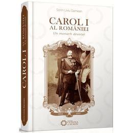 Carol I al Romaniei - Un monarh devotat - Dorin Liviu Damean, editura Cetatea De Scaun