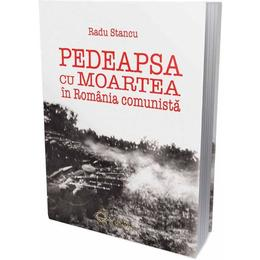 Pedeapsa cu moartea in Romania comunista - Radu Stancu, editura Cetatea De Scaun