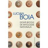 Doua secole de mitologie nationala - Lucian Boia, editura Humanitas