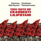 Trei sute de ceausesti liliputani - Ciprian Macesaru, Vladimir Tismaneanu, editura Humanitas