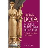 In jurul Marii Uniri de la 1918 - Lucian Boia, editura Humanitas