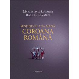 Sustine cu a ta mana Coroana romana - Margareta a Romaniei, Radu al Romaniei , editura Litera