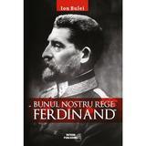 Bunul nostru rege: Ferdinad - Ion Bulei, editura Meteor Press
