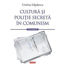Cultura si politie secreta in comunism - Cristina Vatulescu, editura Polirom