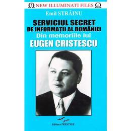Serviciul Secret de Informatii al Romaniei. Din memoriile lui Eugen Cristescu - Emil Strainu, editura Prestige