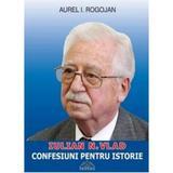 Iulian N. Vlad - Confesiuni pentru istorie - Aurel I. Rogojan, editura Proema