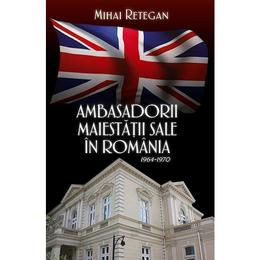 Ambasadorii maiestatii sale in Romania 1964-1970 - Mihai Retegan, editura Rao
