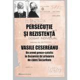 Persecutie si rezistenta. Vasile Cesereanu - Ruxandra Cesereanu, editura Galaxia Gutenberg