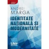 Identitate nationala si modernitate - Andrei Marga, editura Libris Editorial