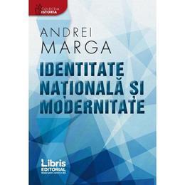 Identitate nationala si modernitate - Andrei Marga, editura Libris Editorial