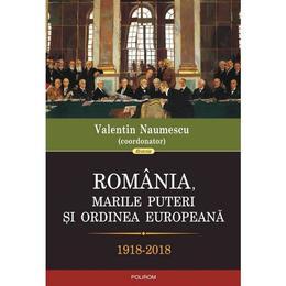 Romania, marile puteri si ordinea europeana 1918-2018 - Valentin Naumescu, editura Polirom