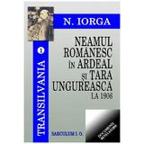 Neamul romanesc in Ardeal si Tara Ungureasca la 1906 - Nicolae Iorga, editura Saeculum I.o.