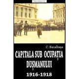 Capitala sub ocupatia dusmanului 1916-1918 - Constantin Bacalbasa, editura Saeculum Vizual