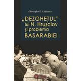Dezghetul lui N. Hrusciov si problema Basarabiei - Gheorghe E. Cojocaru, editura Cetatea De Scaun