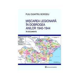 Miscarea legionara in Dobrogea anilor 1940-1944 in documente - Puiu Dumitru Bordeiu, editura Enciclopedica