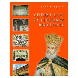 Ctitoriile Lui Matei Basarab din Oltenia - Florin Epure, editura Rao