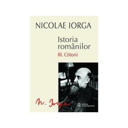 Istoria Romanilor vol.3: Ctitorii - Nicolae Iorga, editura Univers Enciclopedic