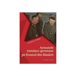 Armatele Romano-Germane Pe Frontul Din Rasarit - Vladimir Zodian, editura Vicovia