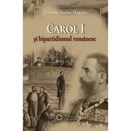 Carol I si bipartidsimul romanesc 1866-1914 - Cosmin Stefan Dogaru, editura Cetatea De Scaun