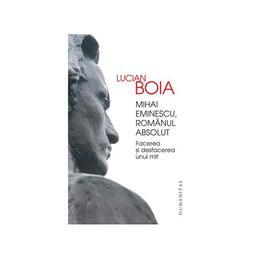 Mihai Eminescu, romanul absolut - Lucian Boia, editura Humanitas