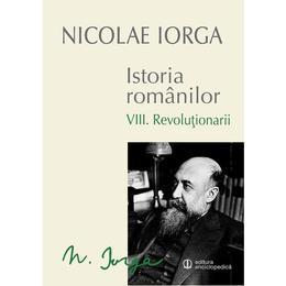 Istoria romanilor vol.8: Revolutionarii - Nicolae Iorga, editura Univers Enciclopedic