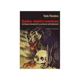 Romania, Romanii Si Comunismul - Radu Theodoru, editura Vicovia
