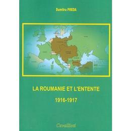 La Roumanie et L'Entente 1916-1917 - Dumitru Preda, editura Cavallioti