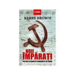 Noii imparati. Putere si dinastii comuniste in China - Kerry Brown, editura Corint