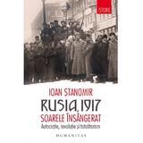 Rusia, 1917. Soarele insangerat. Autocratie, revolutie si totalitarism - Ioan Stanomir, editura Humanitas
