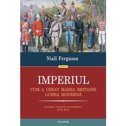 Imperiul. Cum a creat Marea Britanie lumea moderna - Niall Ferguson, editura Polirom