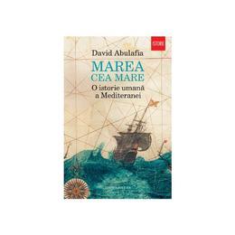 Marea cea mare. O istorie umana a Mediteranei - David Abulafia, editura Humanitas
