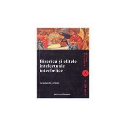 Biserica si elitele intelectuale interbelice - Constantin Mihai, editura Institutul European