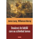 Douazeci de batalii care au schimbat lumea - James Lacey, Williamson Murray, editura Polirom