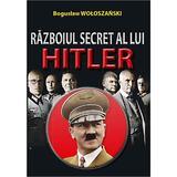 Razboiul Secret Al Lui Hitler - Boguslaw Woloszanski, editura Orizonturi