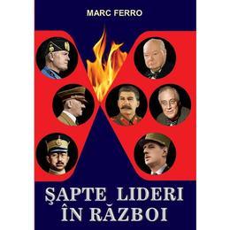 Sapte Lideri In Razboi - Marc Ferro, editura Orizonturi