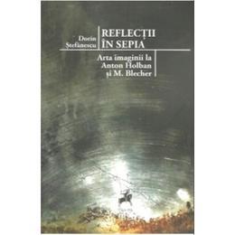 Reflectii in sepia. Arta imaginii la Anton Holban si M. Blecher - Dorin Stefanescu, editura Tracus Arte