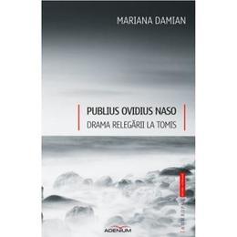 Publius Ovidius Naso. Drama relegarii la Tomis - Mariana Damian, editura Adenium