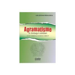 Agramatisme In Limbajul Cotidian - IliE-Stefan Radulescu, editura Corint