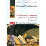 Cand literatura comparata pretinde ca se destrama Vol.2 - Nicoleta Popa Blanariu, editura Eikon