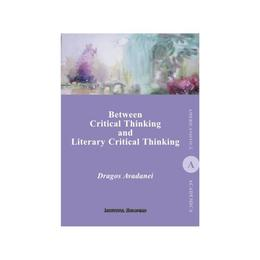Between Critical Thinking and Literary Critical Thinking - Dragos Avadanei, editura Institutul European