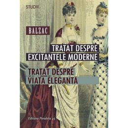 Tratat despre excitantele moderne. Tratat despre viata eleganta - Balzac, editura Paralela 45