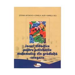 Jocuri didactice pentru activitatile matematice din gradinita - Culegere - Stefania Antonovici, Cornelia Jalba, Gabriela Nicu, editura Aramis